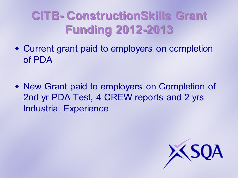 CITB- ConstructionSkills Grant Funding 2012-2013 Current grant paid to employers on completion of PDA New Grant paid to employers on Completion of 2nd yr PDA Test, 4 CREW reports and 2 yrs Industrial Experience