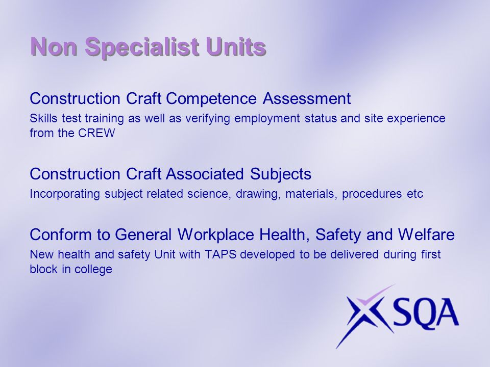 Non Specialist Units Construction Craft Competence Assessment Skills test training as well as verifying employment status and site experience from the CREW Construction Craft Associated Subjects Incorporating subject related science, drawing, materials, procedures etc Conform to General Workplace Health, Safety and Welfare New health and safety Unit with TAPS developed to be delivered during first block in college