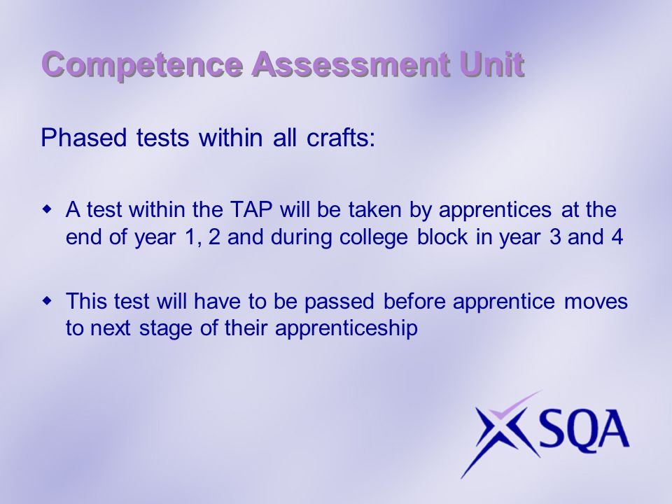Competence Assessment Unit Phased tests within all crafts: A test within the TAP will be taken by apprentices at the end of year 1, 2 and during college block in year 3 and 4 This test will have to be passed before apprentice moves to next stage of their apprenticeship