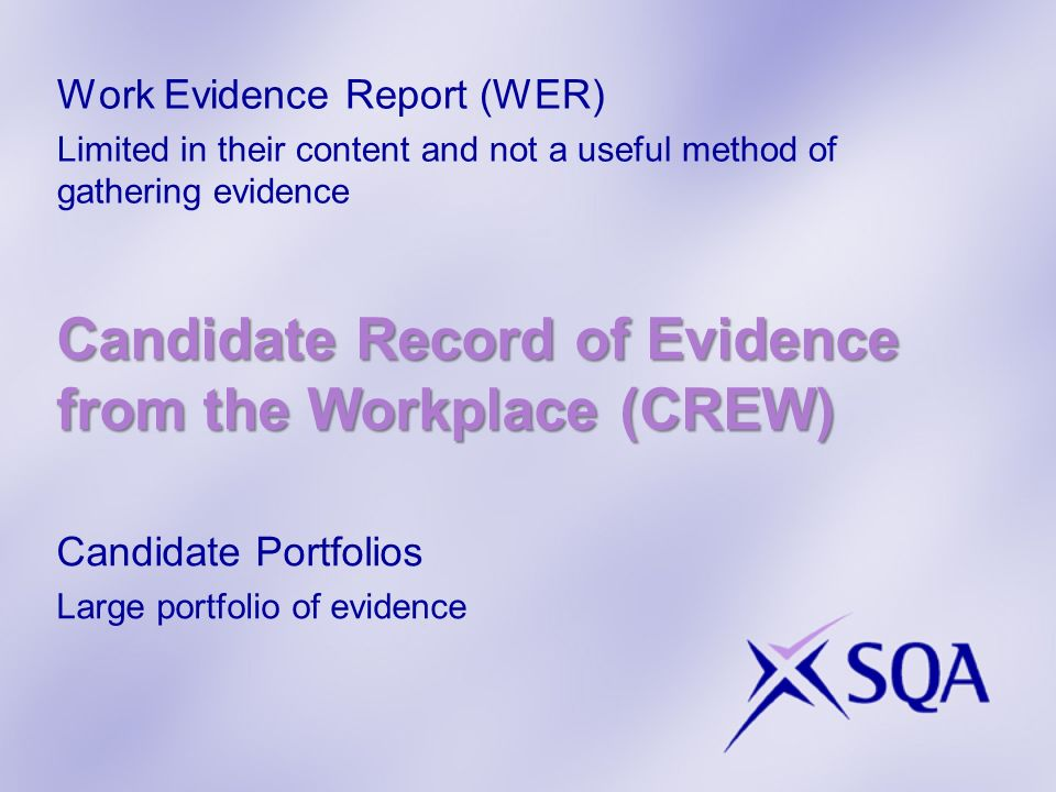 Work Evidence Report (WER) Limited in their content and not a useful method of gathering evidence Candidate Portfolios Large portfolio of evidence Candidate Record of Evidence from the Workplace (CREW)