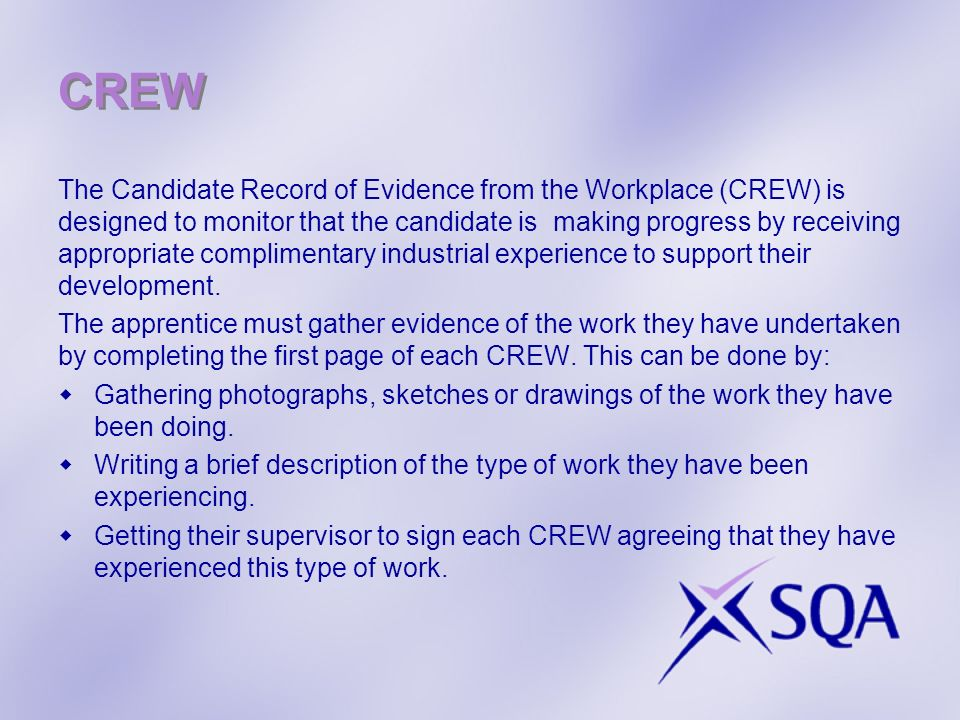 CREW The Candidate Record of Evidence from the Workplace (CREW) is designed to monitor that the candidate is making progress by receiving appropriate complimentary industrial experience to support their development.