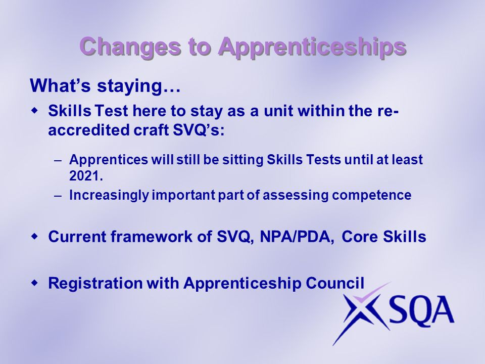 Changes to Apprenticeships Whats staying… Skills Test here to stay as a unit within the re- accredited craft SVQs: –Apprentices will still be sitting Skills Tests until at least 2021.