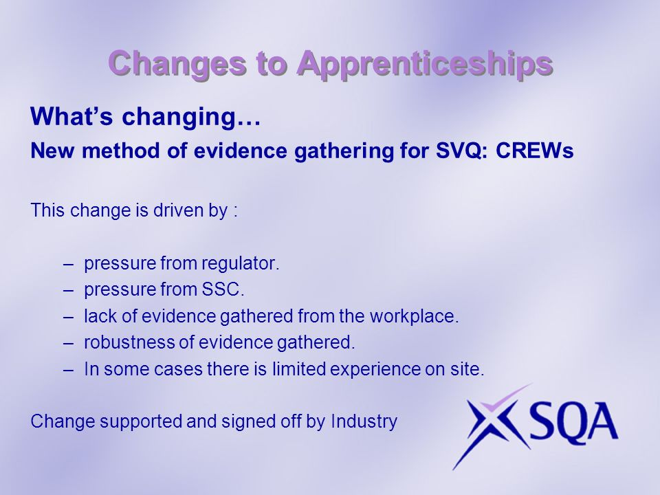 Changes to Apprenticeships Whats changing… New method of evidence gathering for SVQ: CREWs This change is driven by : –pressure from regulator.