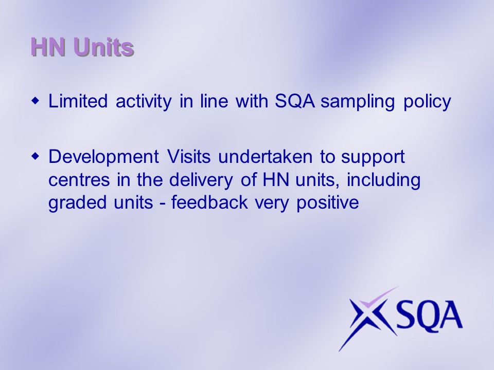 HN Units Limited activity in line with SQA sampling policy Development Visits undertaken to support centres in the delivery of HN units, including graded units - feedback very positive