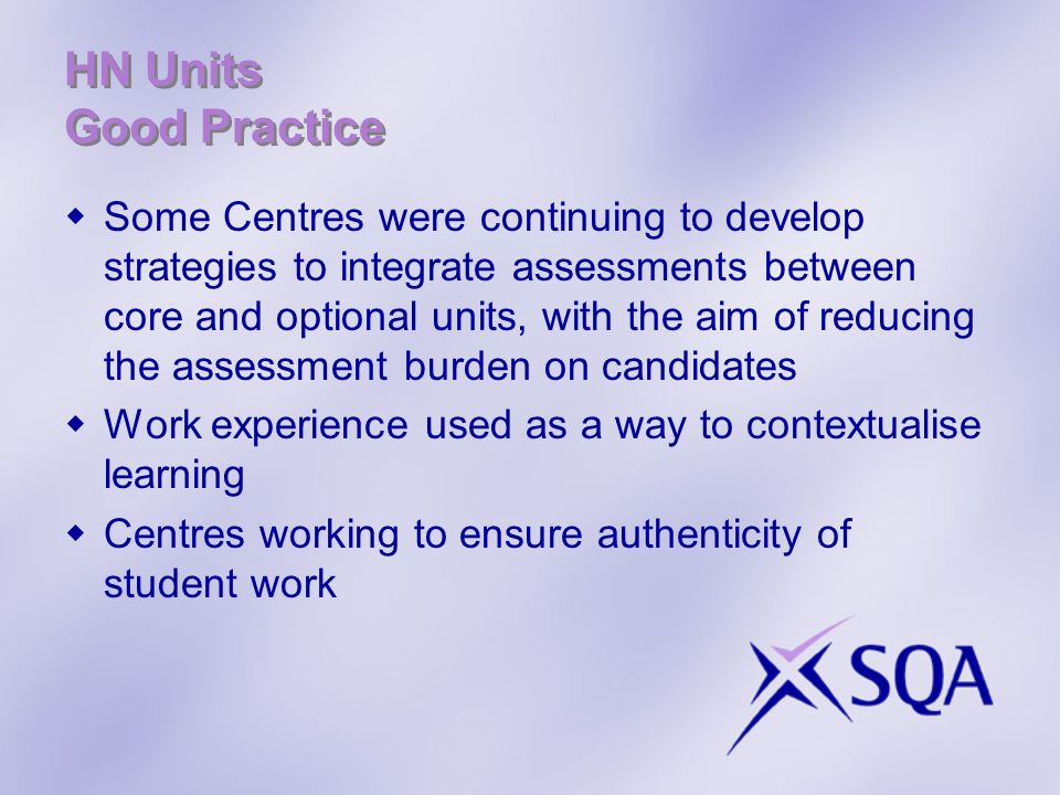 HN Units Good Practice Some Centres were continuing to develop strategies to integrate assessments between core and optional units, with the aim of reducing the assessment burden on candidates Work experience used as a way to contextualise learning Centres working to ensure authenticity of student work