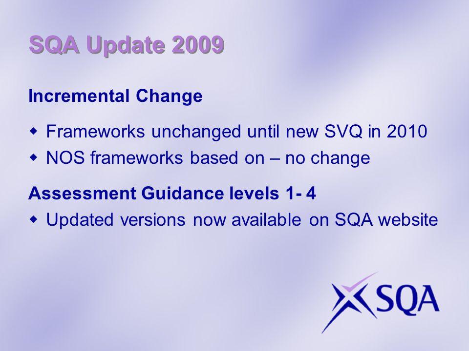 SQA Update 2009 Incremental Change Frameworks unchanged until new SVQ in 2010 NOS frameworks based on – no change Assessment Guidance levels 1- 4 Updated versions now available on SQA website
