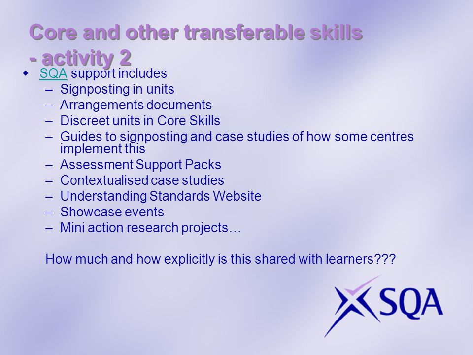 Core and other transferable skills - activity 2 SQA support includes SQA –Signposting in units –Arrangements documents –Discreet units in Core Skills