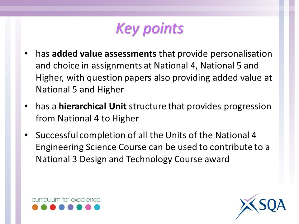 Key points has added value assessments that provide personalisation and choice in assignments at National 4, National 5 and Higher, with question papers also providing added value at National 5 and Higher has a hierarchical Unit structure that provides progression from National 4 to Higher Successful completion of all the Units of the National 4 Engineering Science Course can be used to contribute to a National 3 Design and Technology Course award