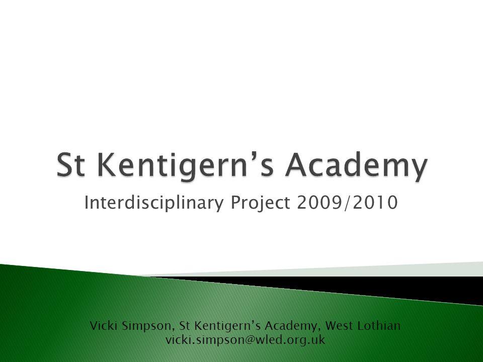 Interdisciplinary Project 2009/2010 Vicki Simpson, St Kentigerns Academy, West Lothian vicki.simpson@wled.org.uk