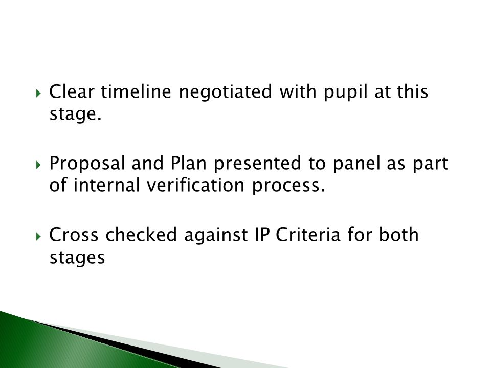 Clear timeline negotiated with pupil at this stage. Proposal and Plan presented to panel as part of internal verification process. Cross checked again