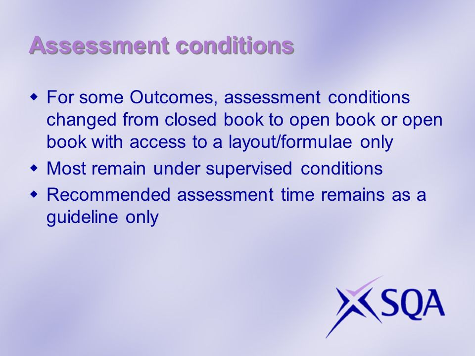 Assessment conditions For some Outcomes, assessment conditions changed from closed book to open book or open book with access to a layout/formulae only Most remain under supervised conditions Recommended assessment time remains as a guideline only