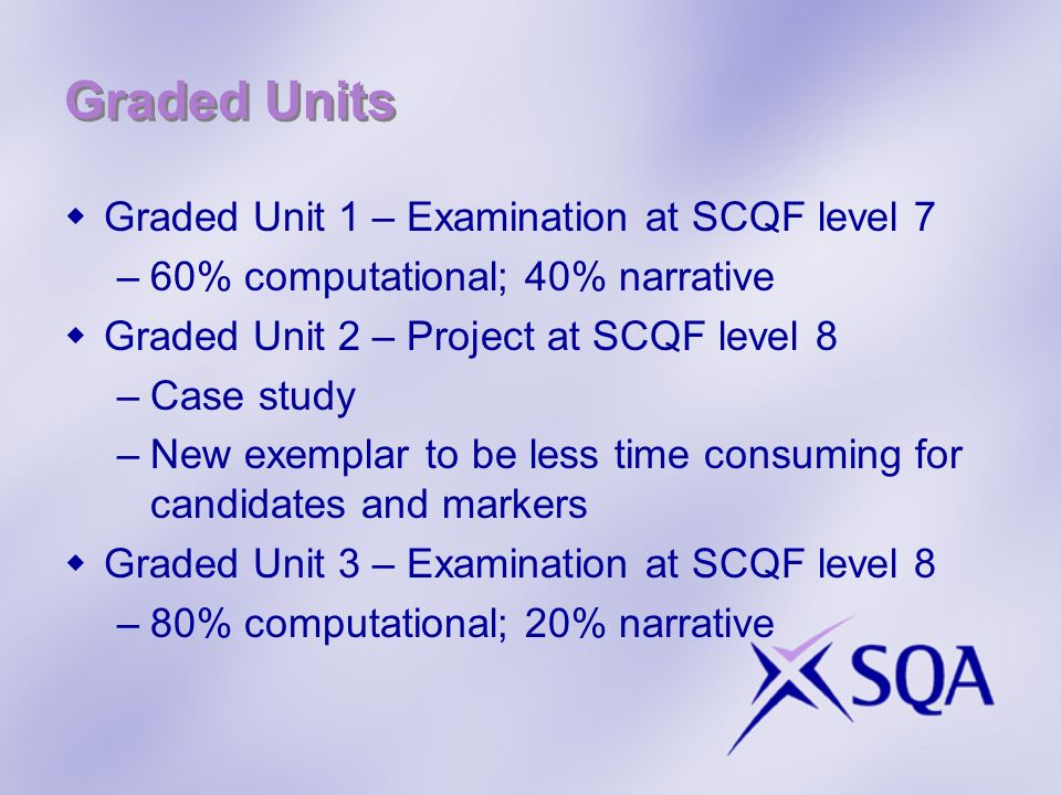 Graded Units Graded Unit 1 – Examination at SCQF level 7 –60% computational; 40% narrative Graded Unit 2 – Project at SCQF level 8 –Case study –New exemplar to be less time consuming for candidates and markers Graded Unit 3 – Examination at SCQF level 8 –80% computational; 20% narrative