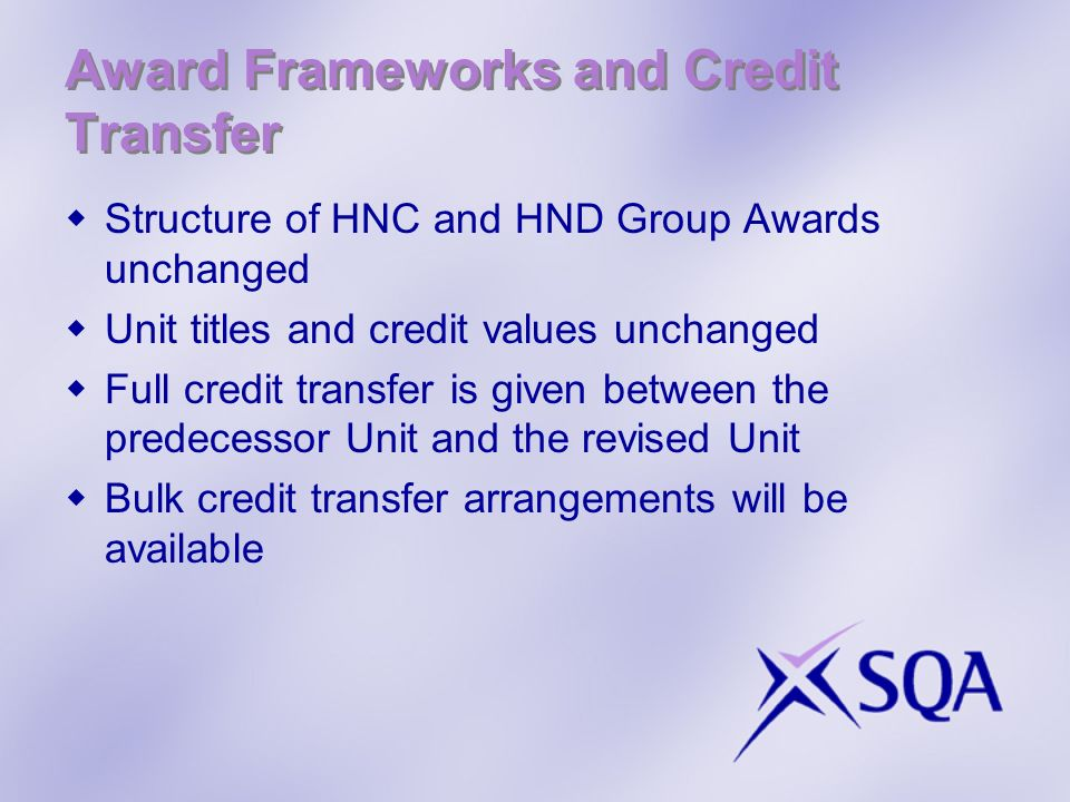 Award Frameworks and Credit Transfer Structure of HNC and HND Group Awards unchanged Unit titles and credit values unchanged Full credit transfer is given between the predecessor Unit and the revised Unit Bulk credit transfer arrangements will be available