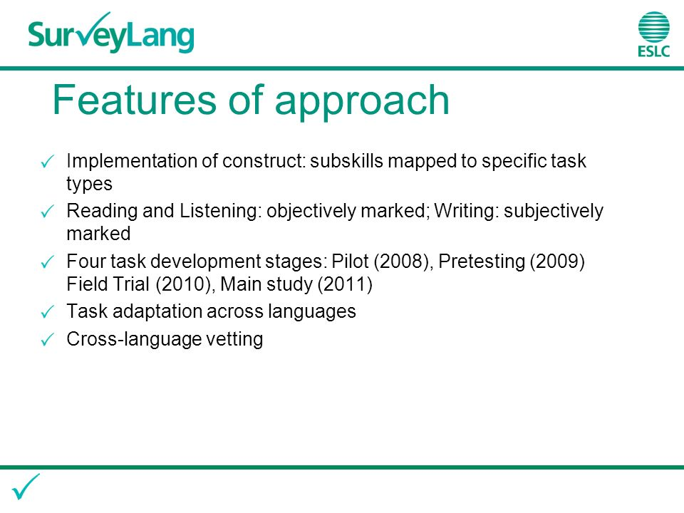 Features of approach Implementation of construct: subskills mapped to specific task types Reading and Listening: objectively marked; Writing: subjectively marked Four task development stages: Pilot (2008), Pretesting (2009) Field Trial (2010), Main study (2011) Task adaptation across languages Cross-language vetting