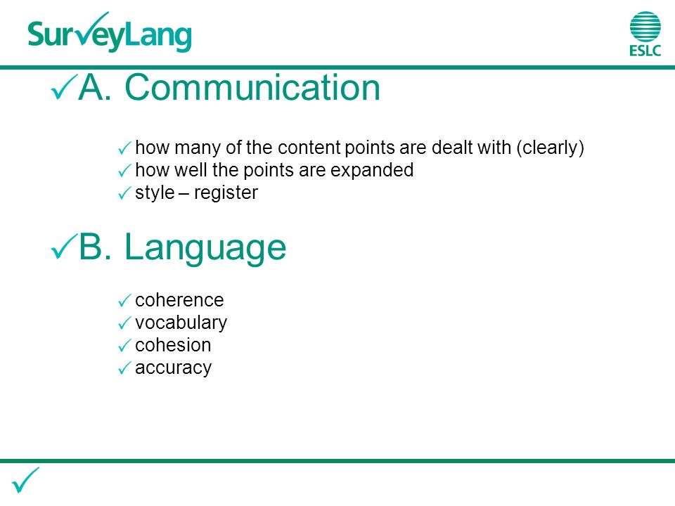 A. Communication how many of the content points are dealt with (clearly) how well the points are expanded style – register B. Language coherence vocab