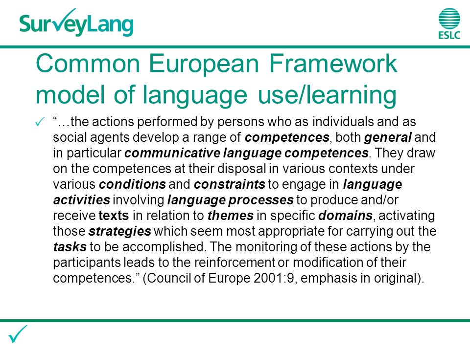 Common European Framework model of language use/learning …the actions performed by persons who as individuals and as social agents develop a range of competences, both general and in particular communicative language competences.
