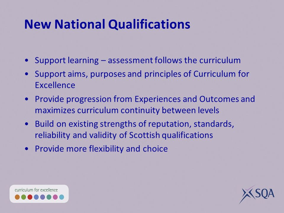 New National Qualifications Support learning – assessment follows the curriculum Support aims, purposes and principles of Curriculum for Excellence Pr