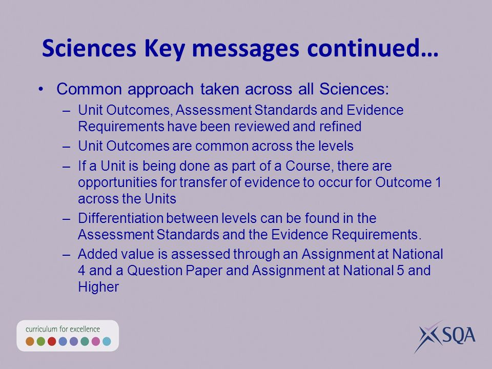 Sciences Key messages continued… Common approach taken across all Sciences: –Unit Outcomes, Assessment Standards and Evidence Requirements have been reviewed and refined –Unit Outcomes are common across the levels –If a Unit is being done as part of a Course, there are opportunities for transfer of evidence to occur for Outcome 1 across the Units –Differentiation between levels can be found in the Assessment Standards and the Evidence Requirements.