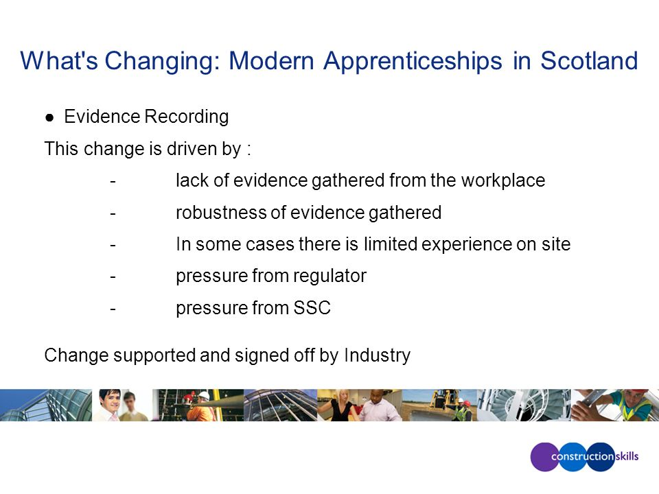 What s Changing: Modern Apprenticeships in Scotland Evidence Recording This change is driven by : -lack of evidence gathered from the workplace -robustness of evidence gathered -In some cases there is limited experience on site -pressure from regulator -pressure from SSC Change supported and signed off by Industry