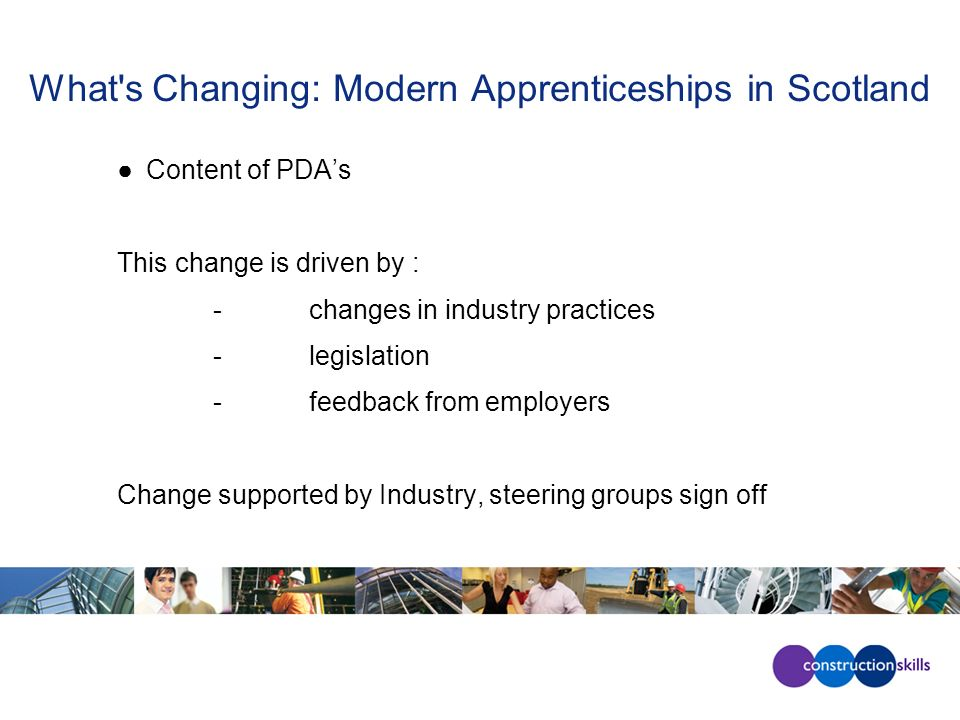 What's Changing: Modern Apprenticeships in Scotland Content of PDAs This change is driven by : -changes in industry practices -legislation -feedback f