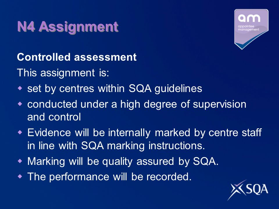 N4 Assignment Controlled assessment This assignment is: set by centres within SQA guidelines conducted under a high degree of supervision and control Evidence will be internally marked by centre staff in line with SQA marking instructions.