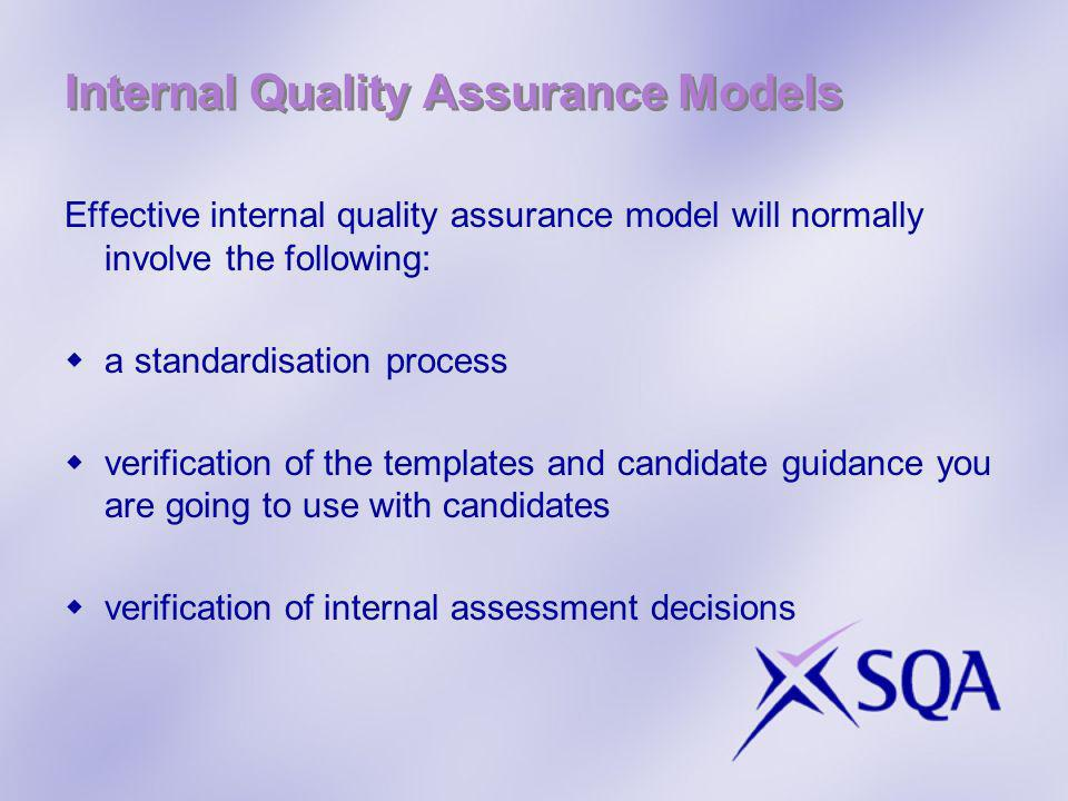 Internal Quality Assurance Models Effective internal quality assurance model will normally involve the following: a standardisation process verification of the templates and candidate guidance you are going to use with candidates verification of internal assessment decisions