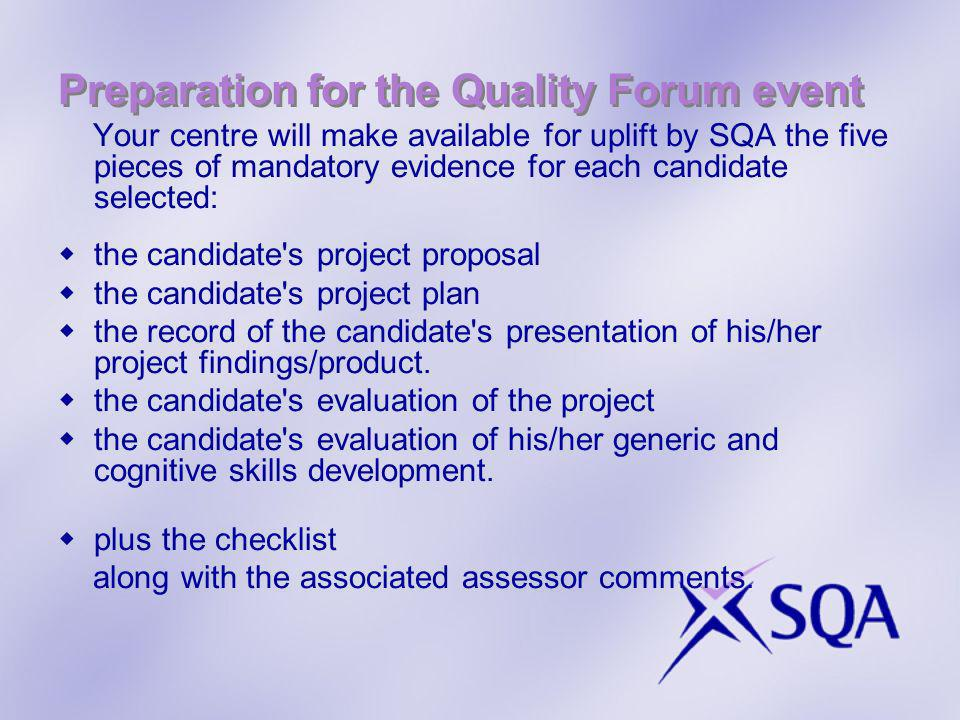 Preparation for the Quality Forum event Your centre will make available for uplift by SQA the five pieces of mandatory evidence for each candidate selected: the candidate s project proposal the candidate s project plan the record of the candidate s presentation of his/her project findings/product.