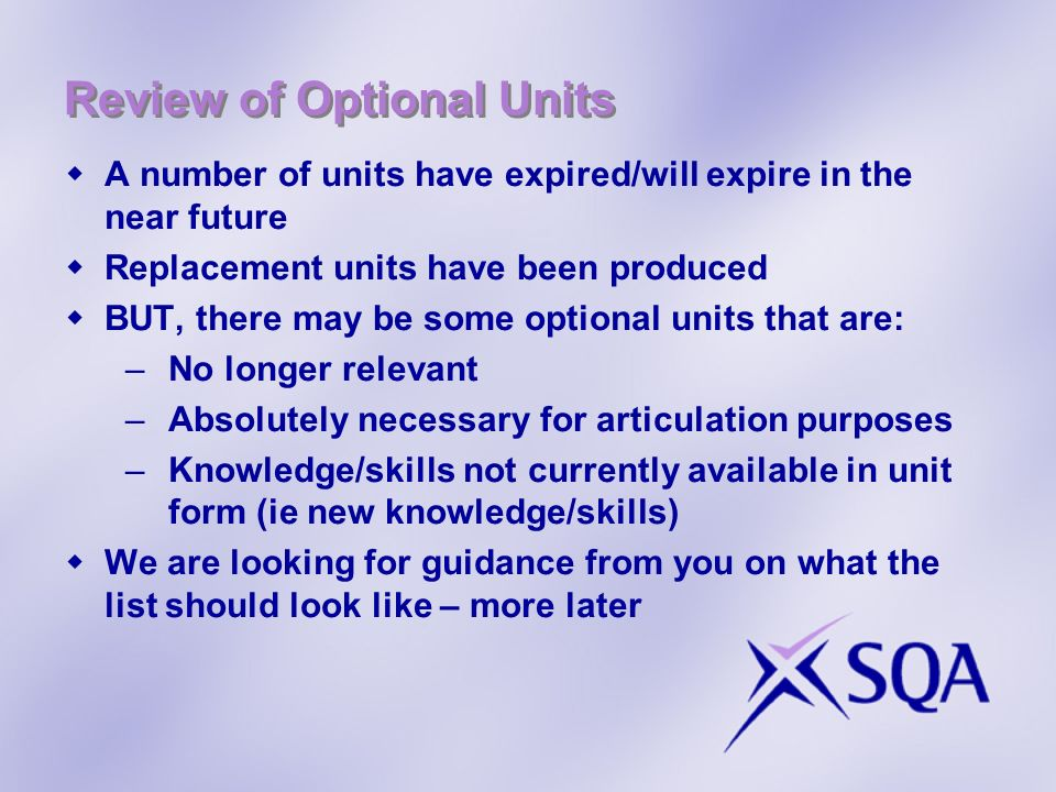 Review of Optional Units A number of units have expired/will expire in the near future Replacement units have been produced BUT, there may be some optional units that are: –No longer relevant –Absolutely necessary for articulation purposes –Knowledge/skills not currently available in unit form (ie new knowledge/skills) We are looking for guidance from you on what the list should look like – more later