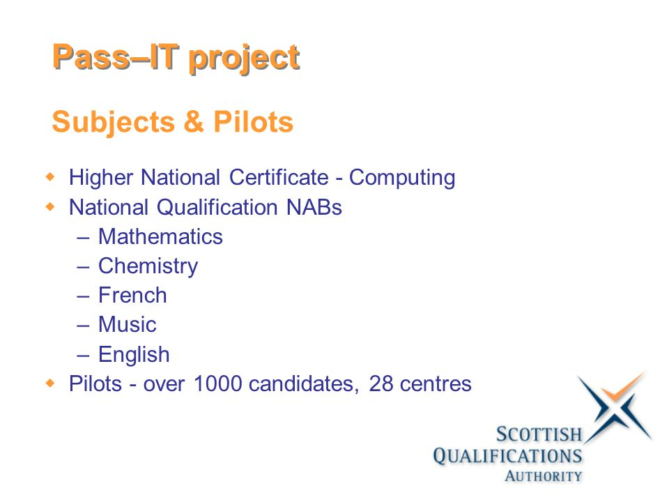 Subjects & Pilots Higher National Certificate - Computing National Qualification NABs –Mathematics –Chemistry –French –Music –English Pilots - over 10