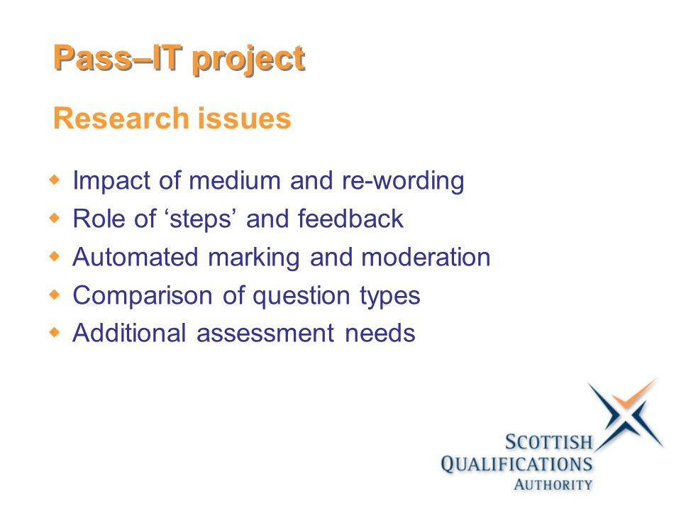 Research issues Impact of medium and re-wording Role of steps and feedback Automated marking and moderation Comparison of question types Additional assessment needs Pass–IT project