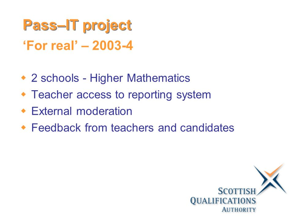 For real – schools - Higher Mathematics Teacher access to reporting system External moderation Feedback from teachers and candidates Pass–IT project