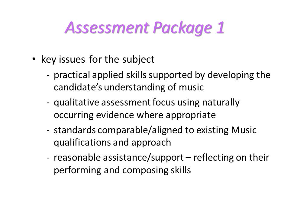 Assessment Package 1 key issues for the subject -practical applied skills supported by developing the candidates understanding of music -qualitative assessment focus using naturally occurring evidence where appropriate -standards comparable/aligned to existing Music qualifications and approach -reasonable assistance/support – reflecting on their performing and composing skills