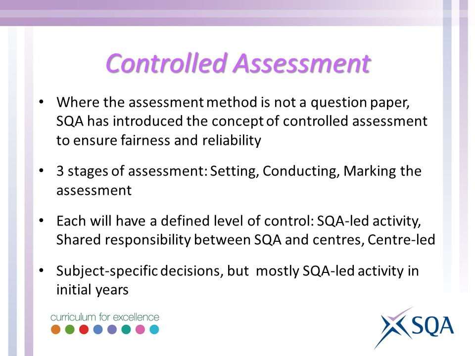 Controlled Assessment Where the assessment method is not a question paper, SQA has introduced the concept of controlled assessment to ensure fairness and reliability 3 stages of assessment: Setting, Conducting, Marking the assessment Each will have a defined level of control: SQA-led activity, Shared responsibility between SQA and centres, Centre-led Subject-specific decisions, but mostly SQA-led activity in initial years
