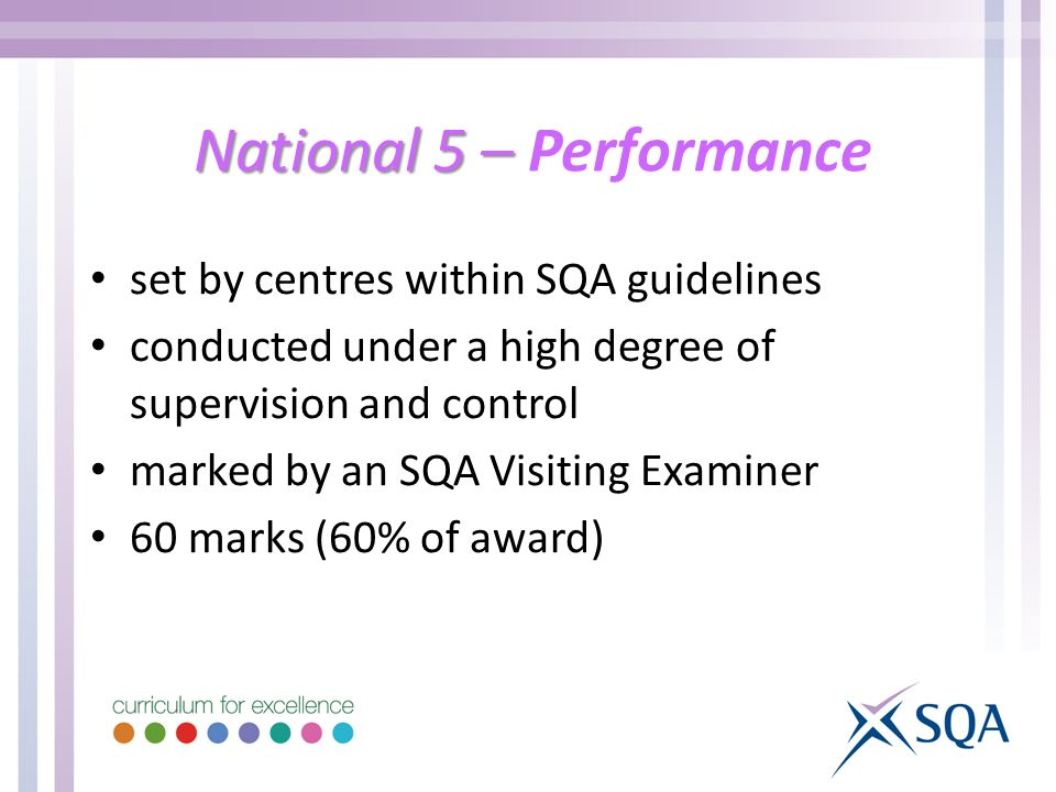National 5 – National 5 – Performance set by centres within SQA guidelines conducted under a high degree of supervision and control marked by an SQA Visiting Examiner 60 marks (60% of award)