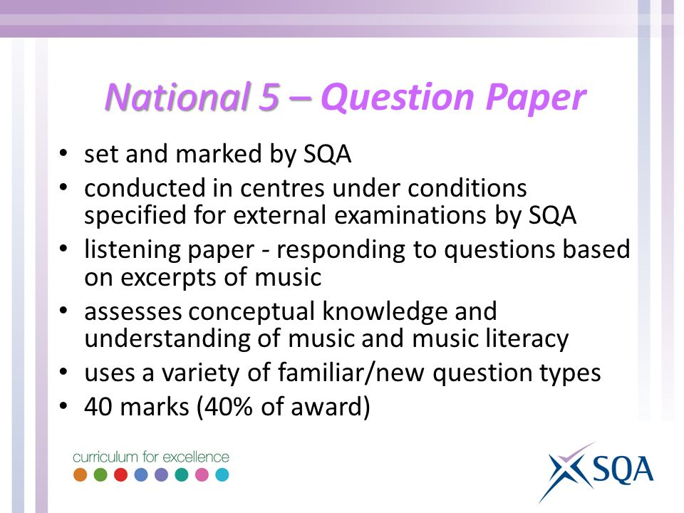 National 5 – National 5 – Question Paper set and marked by SQA conducted in centres under conditions specified for external examinations by SQA listening paper - responding to questions based on excerpts of music assesses conceptual knowledge and understanding of music and music literacy uses a variety of familiar/new question types 40 marks (40% of award)