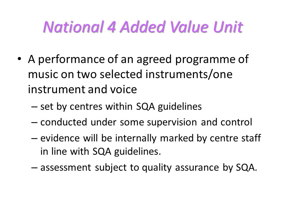 National 4 Added Value Unit A performance of an agreed programme of music on two selected instruments/one instrument and voice – set by centres within SQA guidelines – conducted under some supervision and control – evidence will be internally marked by centre staff in line with SQA guidelines.