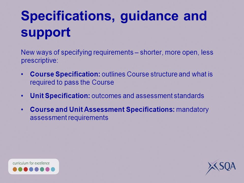 Specifications, guidance and support New ways of specifying requirements – shorter, more open, less prescriptive: Course Specification: outlines Course structure and what is required to pass the Course Unit Specification: outcomes and assessment standards Course and Unit Assessment Specifications: mandatory assessment requirements