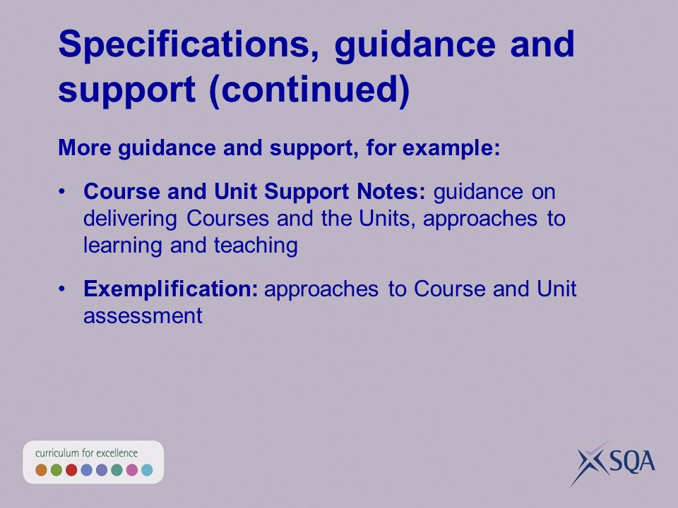 Specifications, guidance and support (continued) More guidance and support, for example: Course and Unit Support Notes: guidance on delivering Courses