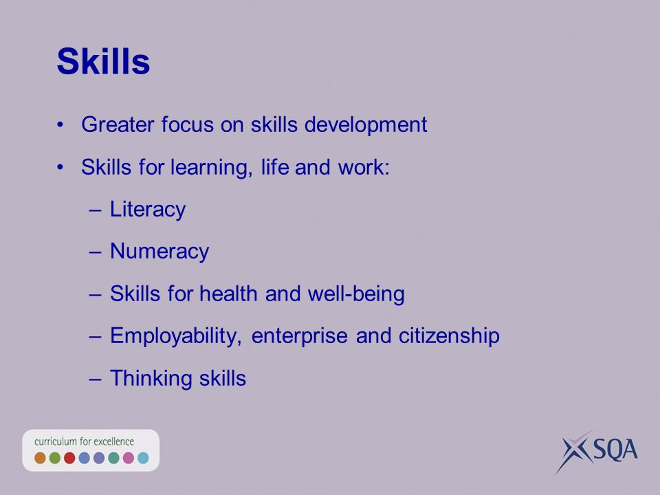 Skills Greater focus on skills development Skills for learning, life and work: –Literacy –Numeracy –Skills for health and well-being –Employability, enterprise and citizenship –Thinking skills