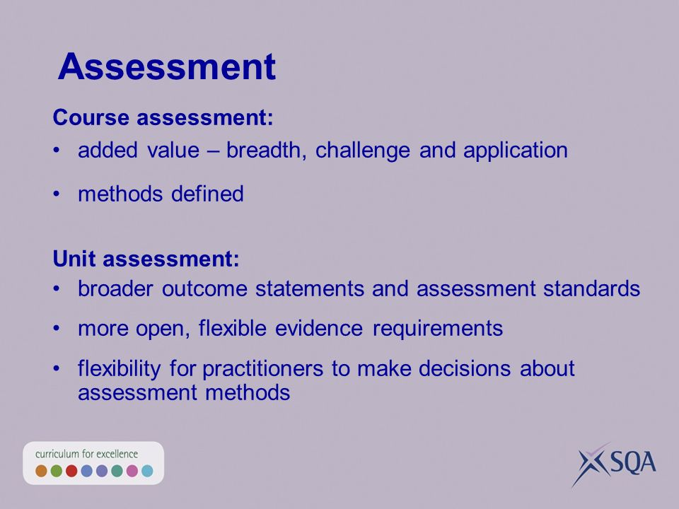 Assessment Course assessment: added value – breadth, challenge and application methods defined Unit assessment: broader outcome statements and assessment standards more open, flexible evidence requirements flexibility for practitioners to make decisions about assessment methods