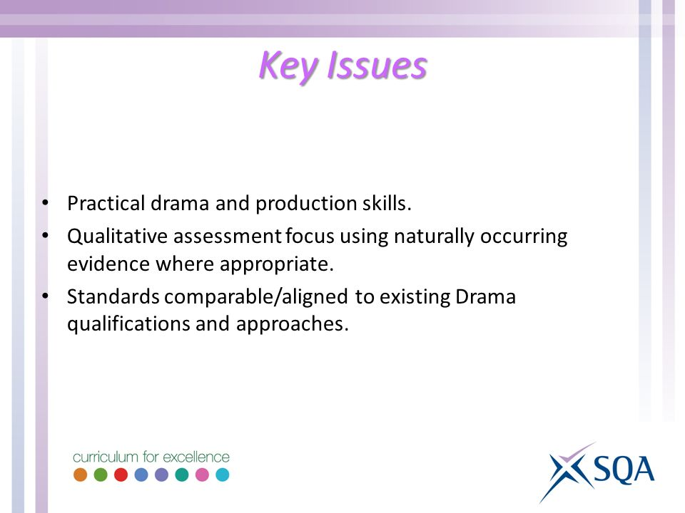 Key Issues Practical drama and production skills. Qualitative assessment focus using naturally occurring evidence where appropriate. Standards compara