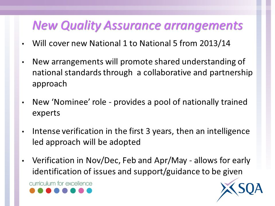 New Quality Assurance arrangements Will cover new National 1 to National 5 from 2013/14 New arrangements will promote shared understanding of national standards through a collaborative and partnership approach New Nominee role - provides a pool of nationally trained experts Intense verification in the first 3 years, then an intelligence led approach will be adopted Verification in Nov/Dec, Feb and Apr/May - allows for early identification of issues and support/guidance to be given