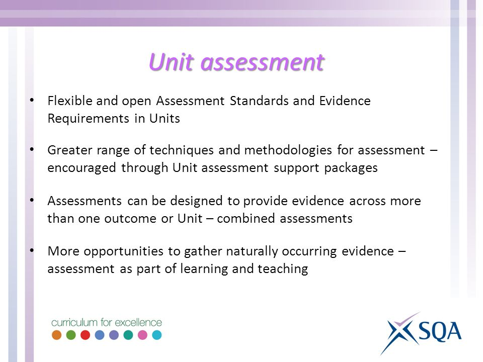 Unit assessment Flexible and open Assessment Standards and Evidence Requirements in Units Greater range of techniques and methodologies for assessment – encouraged through Unit assessment support packages Assessments can be designed to provide evidence across more than one outcome or Unit – combined assessments More opportunities to gather naturally occurring evidence – assessment as part of learning and teaching
