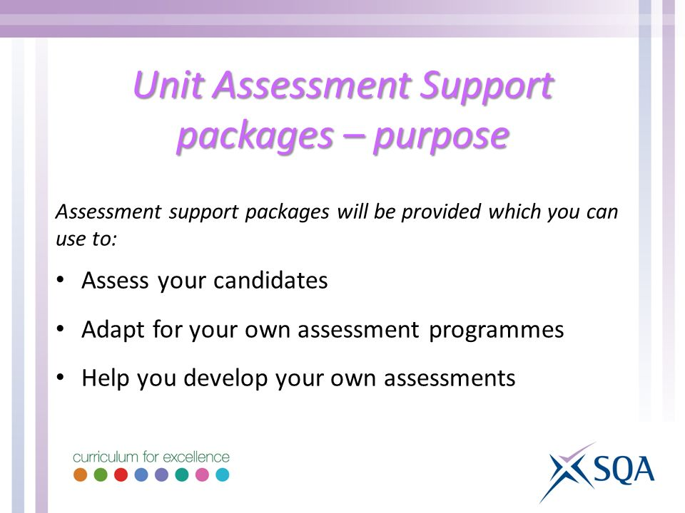 Unit Assessment Support packages – purpose Assessment support packages will be provided which you can use to: Assess your candidates Adapt for your ow