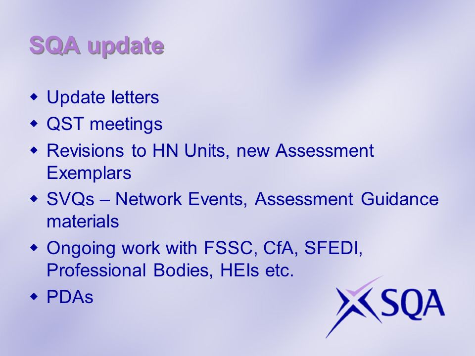 SQA update Update letters QST meetings Revisions to HN Units, new Assessment Exemplars SVQs – Network Events, Assessment Guidance materials Ongoing work with FSSC, CfA, SFEDI, Professional Bodies, HEIs etc.