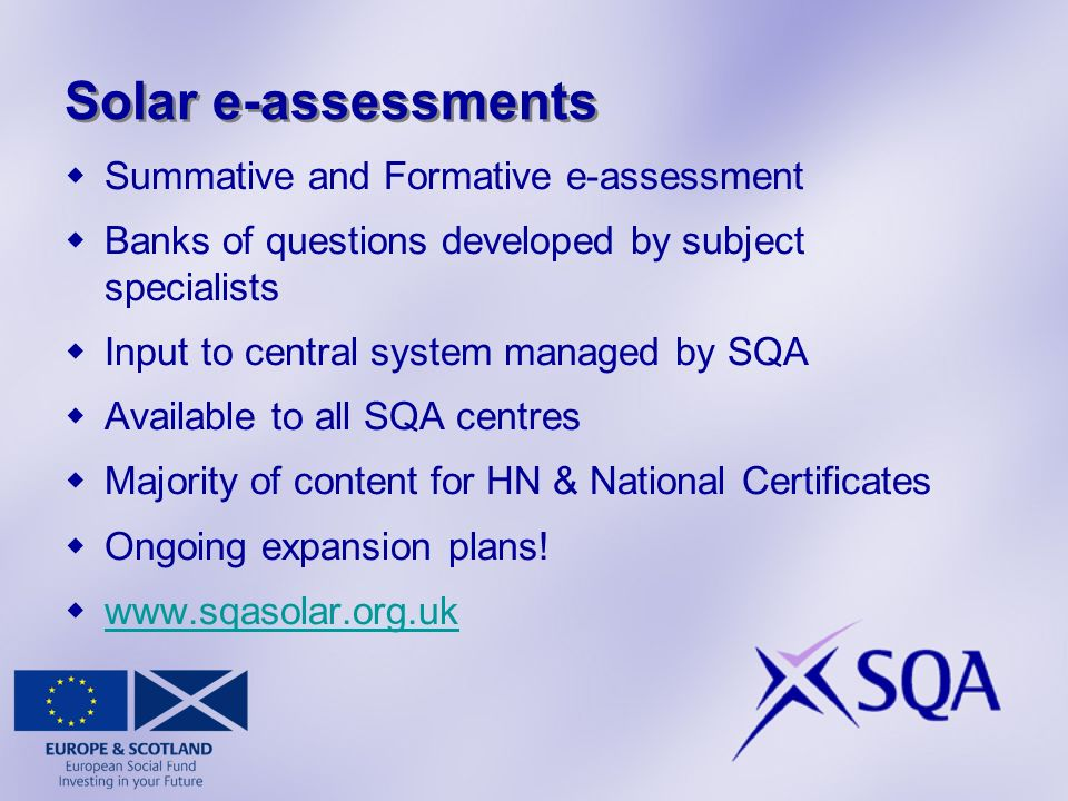 Solar e-assessments Summative and Formative e-assessment Banks of questions developed by subject specialists Input to central system managed by SQA Available to all SQA centres Majority of content for HN & National Certificates Ongoing expansion plans.