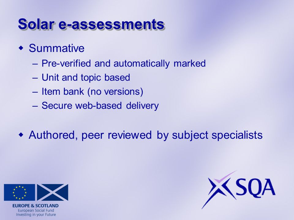 Solar e-assessments Summative –Pre-verified and automatically marked –Unit and topic based –Item bank (no versions) –Secure web-based delivery Authored, peer reviewed by subject specialists