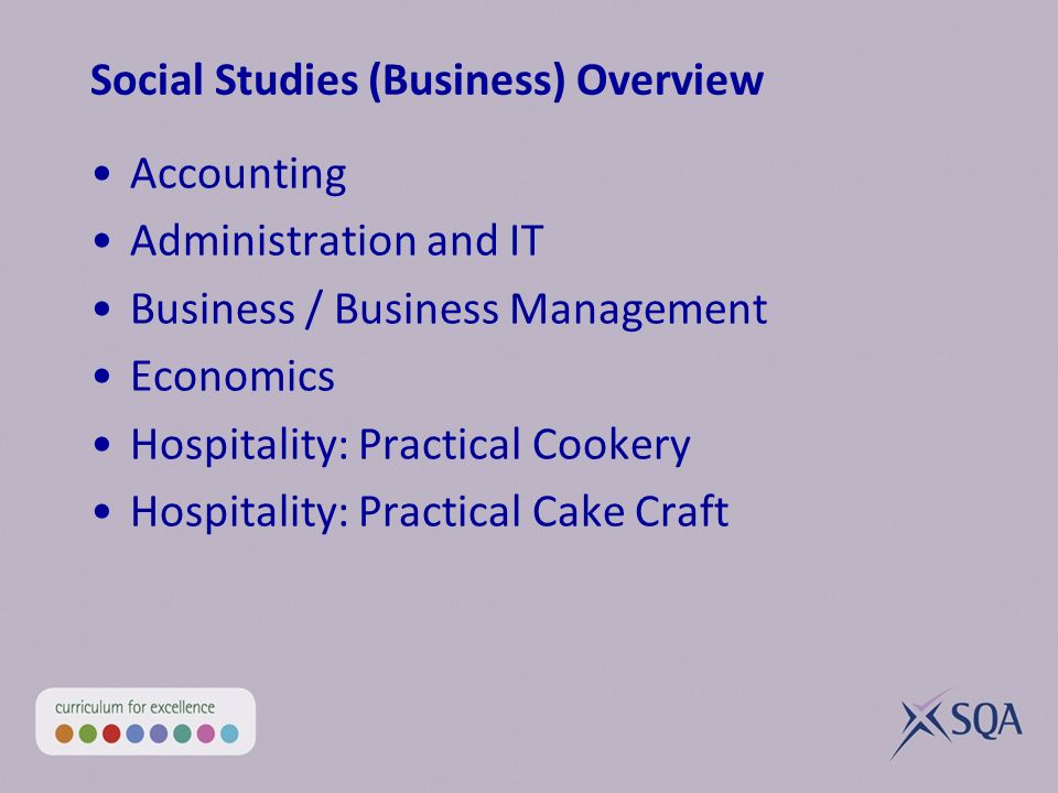 Social Studies (Business) Overview Accounting Administration and IT Business / Business Management Economics Hospitality: Practical Cookery Hospitality: Practical Cake Craft