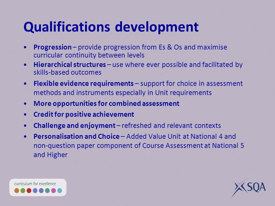 Qualifications development Progression – provide progression from Es & Os and maximise curricular continuity between levels Hierarchical structures – use where ever possible and facilitated by skills-based outcomes Flexible evidence requirements – support for choice in assessment methods and instruments especially in Unit requirements More opportunities for combined assessment Credit for positive achievement Challenge and enjoyment – refreshed and relevant contexts Personalisation and Choice – Added Value Unit at National 4 and non-question paper component of Course Assessment at National 5 and Higher