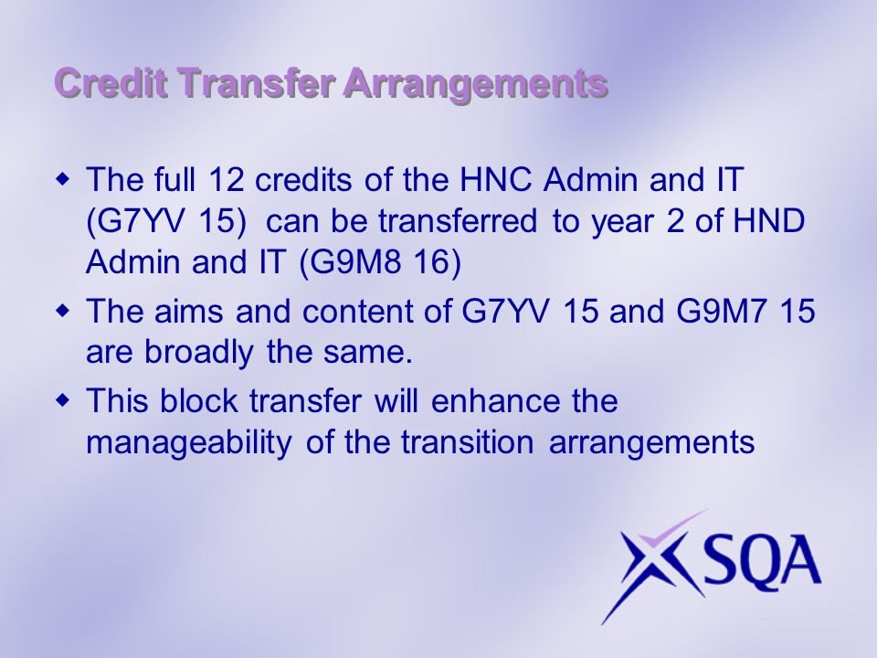 Credit Transfer Arrangements The full 12 credits of the HNC Admin and IT (G7YV 15) can be transferred to year 2 of HND Admin and IT (G9M8 16) The aims and content of G7YV 15 and G9M7 15 are broadly the same.